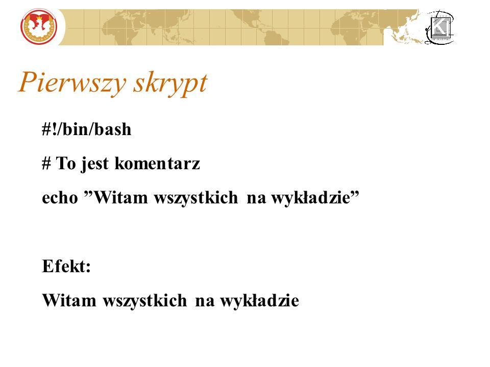 Pierwszy skrypt #!/bin/bash # To jest komentarz echo Witam wszystkich na wykładzie Efekt: Witam wszystkich na wykładzie