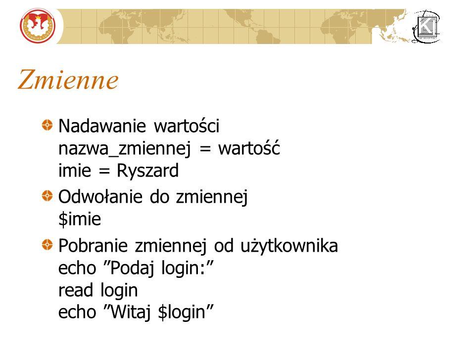 Zmienne Nadawanie wartości nazwa_zmiennej = wartość imie = Ryszard Odwołanie do zmiennej $imie Pobranie zmiennej od użytkownika echo Podaj login: read login echo Witaj $login