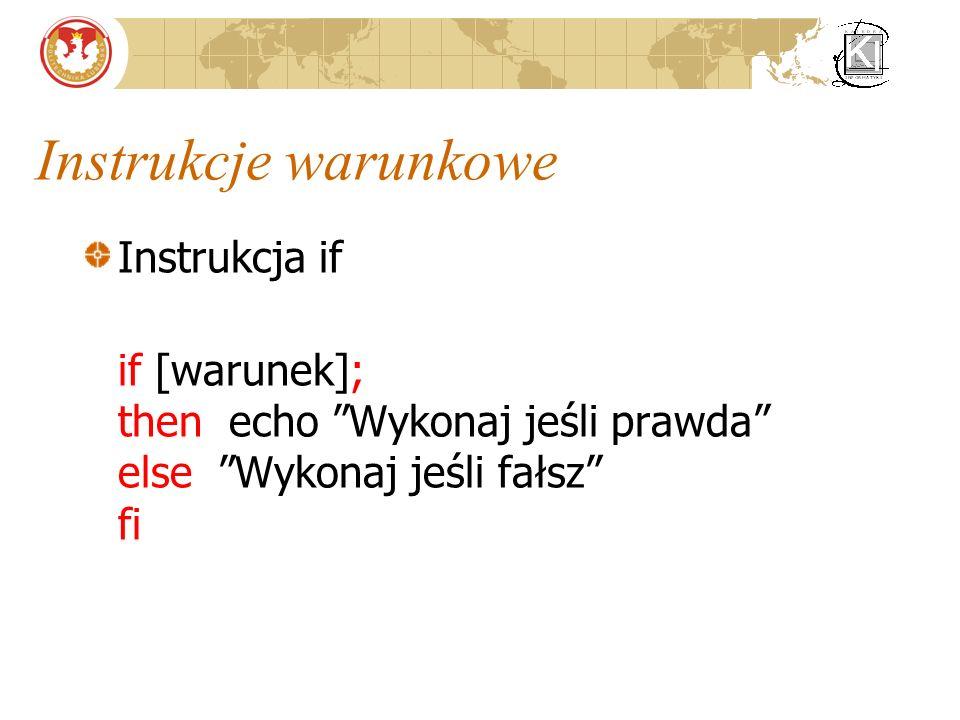 Instrukcje warunkowe Instrukcja if if [warunek]; then echo Wykonaj jeśli prawda else Wykonaj jeśli fałsz fi