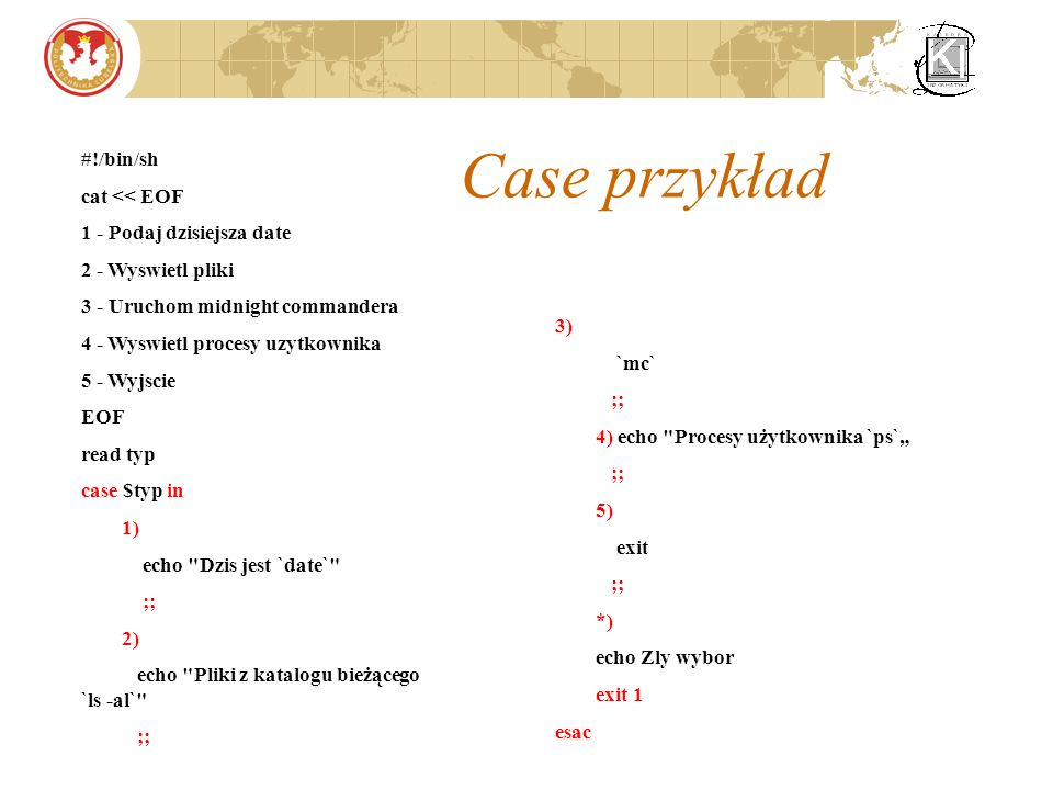 Case przykład 3) `mc` ;; 4) echo Procesy użytkownika `ps` ;; 5) exit ;; *) echo Zly wybor exit 1 esac #!/bin/sh cat << EOF 1 - Podaj dzisiejsza date 2 - Wyswietl pliki 3 - Uruchom midnight commandera 4 - Wyswietl procesy uzytkownika 5 - Wyjscie EOF read typ case $typ in 1) echo Dzis jest `date` ;; 2) echo Pliki z katalogu bieżącego `ls -al` ;;