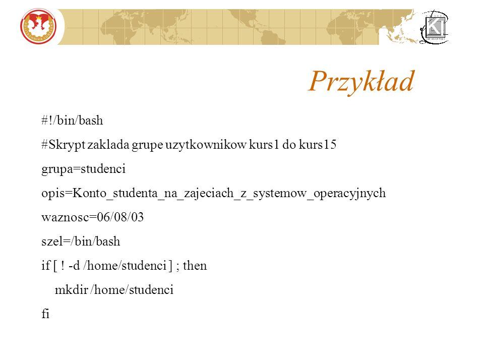 Przykład #!/bin/bash #Skrypt zaklada grupe uzytkownikow kurs1 do kurs15 grupa=studenci opis=Konto_studenta_na_zajeciach_z_systemow_operacyjnych waznosc=06/08/03 szel=/bin/bash if [ .