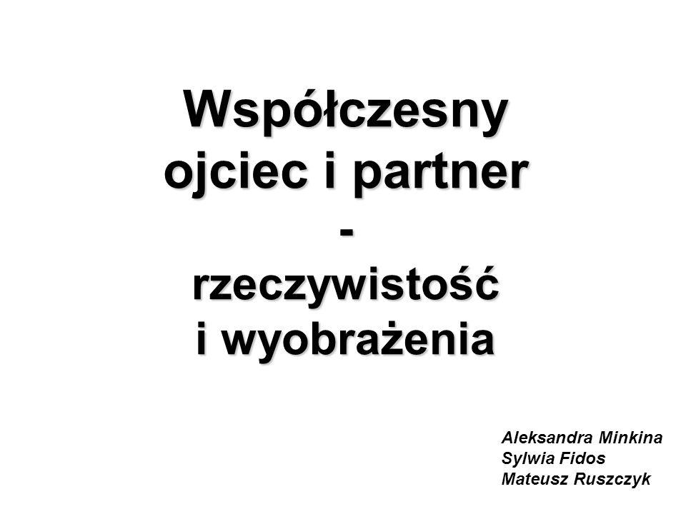 Współczesny ojciec i partner - rzeczywistość i wyobrażenia Aleksandra Minkina Sylwia Fidos Mateusz Ruszczyk