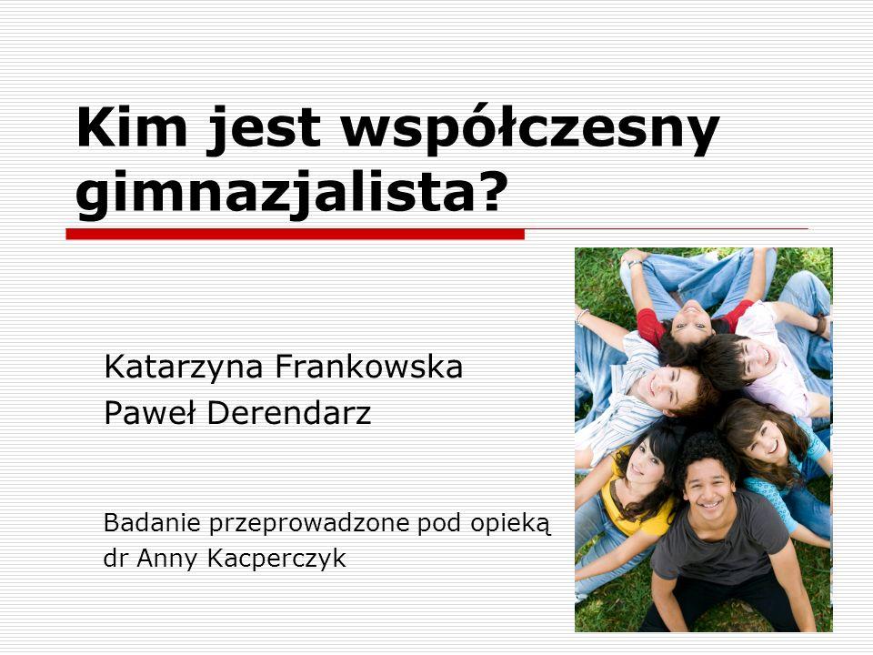 Kim jest współczesny gimnazjalista? Katarzyna Frankowska Paweł Derendarz Badanie przeprowadzone pod opieką dr Anny Kacperczyk