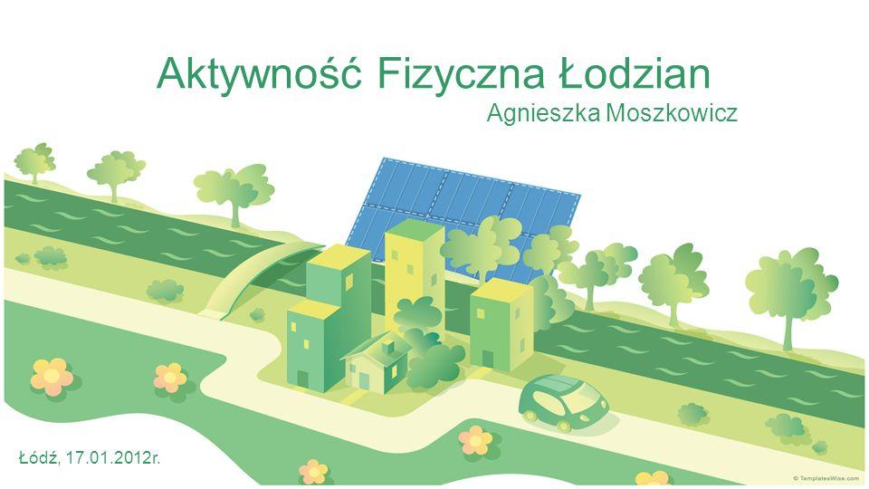 Aktywność Fizyczna Łodzian Agnieszka Moszkowicz Łódź, 17.01.2012r.