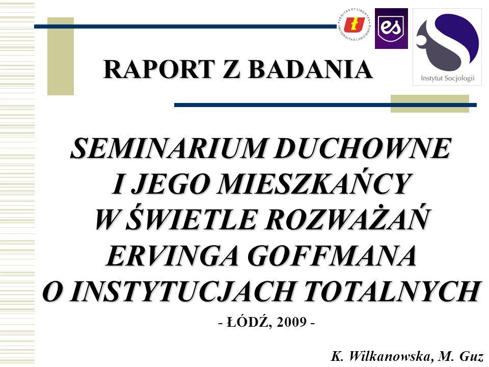 SEMINARIUM DUCHOWNE I JEGO MIESZKAŃCY W ŚWIETLE ROZWAŻAŃ ERVINGA GOFFMANA O INSTYTUCJACH TOTALNYCH RAPORT Z BADANIA K. Wilkanowska, M. Guz - ŁÓDŹ, 200