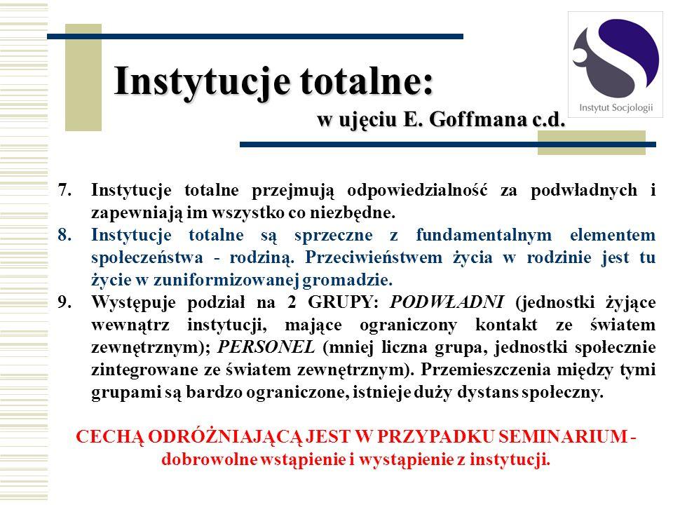 Instytucje totalne: w ujęciu E. Goffmana c.d. w ujęciu E. Goffmana c.d. 7.Instytucje totalne przejmują odpowiedzialność za podwładnych i zapewniają im