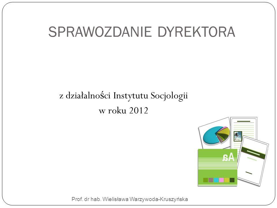 SPRAWOZDANIE DYREKTORA Prof. dr hab. Wielisława Warzywoda-Kruszyńska z działalno ś ci Instytutu Socjologii w roku 2012