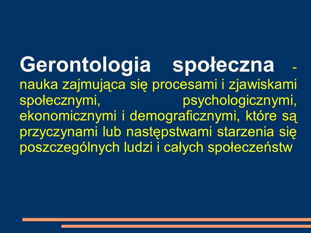Gerontologia społeczna - nauka zajmująca się procesami i zjawiskami społecznymi, psychologicznymi, ekonomicznymi i demograficznymi, które są przyczyna