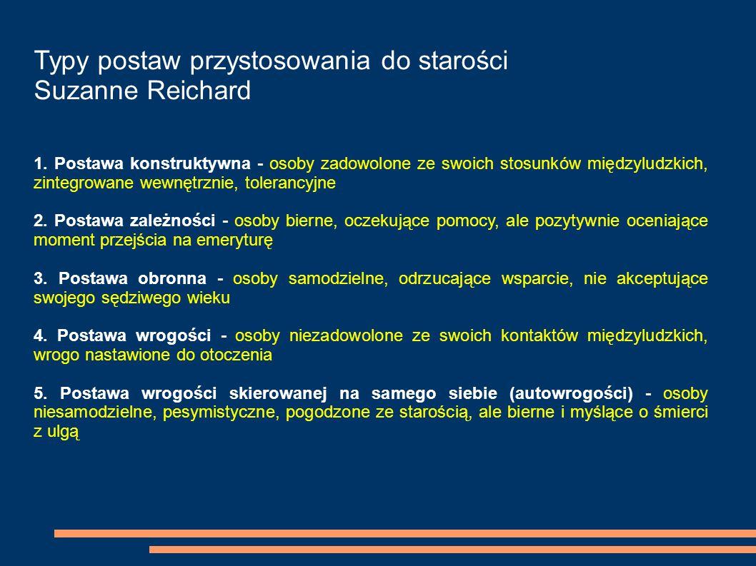 Typy postaw przystosowania do starości Suzanne Reichard 1. Postawa konstruktywna - osoby zadowolone ze swoich stosunków międzyludzkich, zintegrowane w