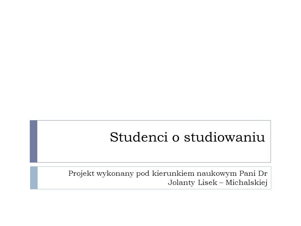 Studenci o studiowaniu Projekt wykonany pod kierunkiem naukowym Pani Dr Jolanty Lisek – Michalskiej