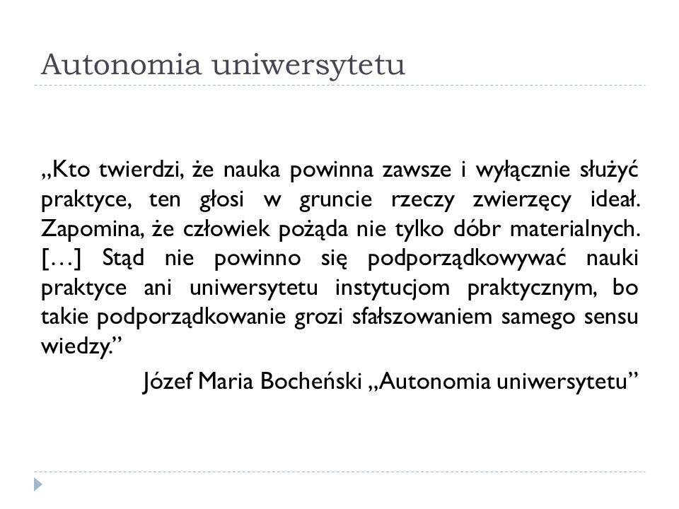 Autonomia uniwersytetu Kto twierdzi, że nauka powinna zawsze i wyłącznie służyć praktyce, ten głosi w gruncie rzeczy zwierzęcy ideał. Zapomina, że czł