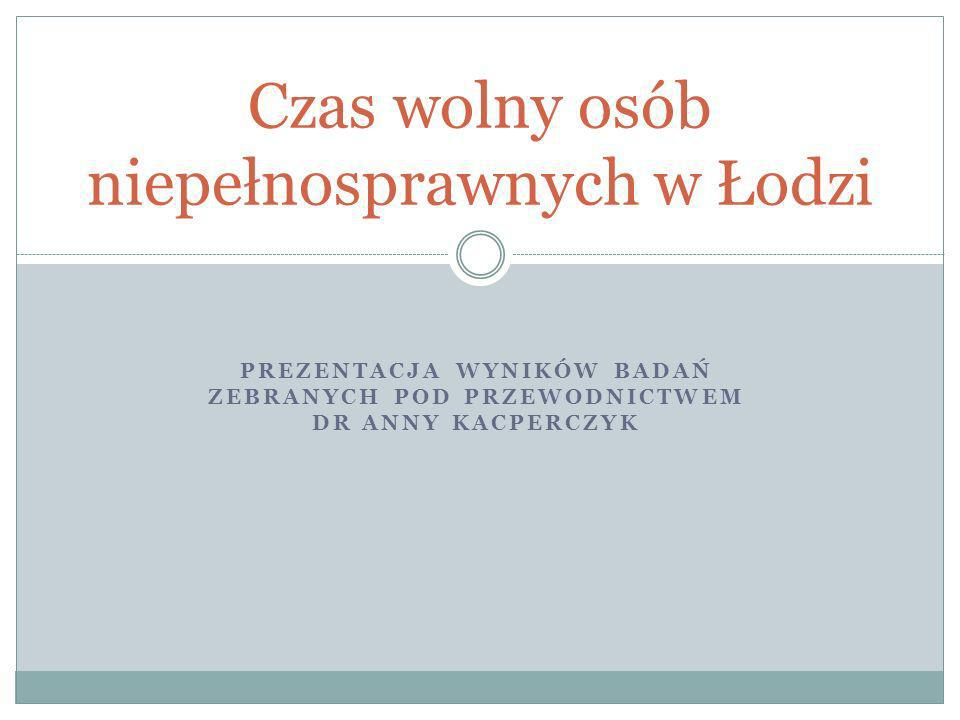 PREZENTACJA WYNIKÓW BADAŃ ZEBRANYCH POD PRZEWODNICTWEM DR ANNY KACPERCZYK Czas wolny osób niepełnosprawnych w Łodzi