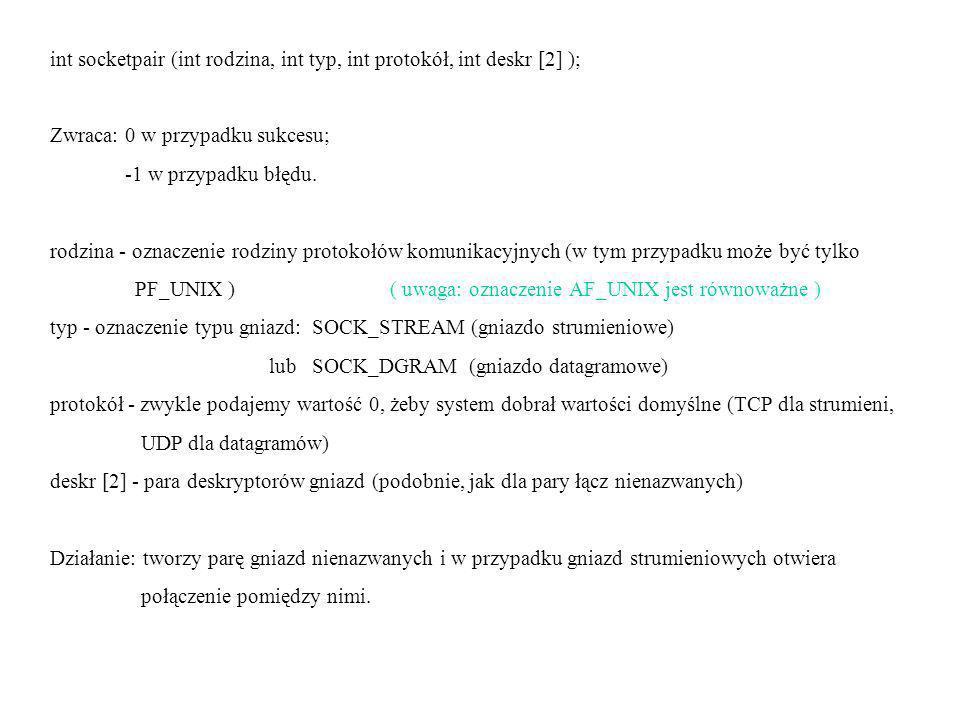 int socketpair (int rodzina, int typ, int protokół, int deskr [2] ); Zwraca: 0 w przypadku sukcesu; -1 w przypadku błędu.