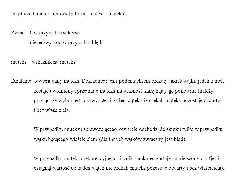 int pthread_mutex_destroy (pthread_mutex_t muteks); Zwraca: 0 w przypadku błędu niezerowy kod w przypadku błędu muteks – wskaźnik na muteks Działanie: jeśli muteks był utworzony dynamicznie i jest otwarty, funkcja powinna zlikwidować go i zwrócić do systemu zajmowane przez niego zasoby.