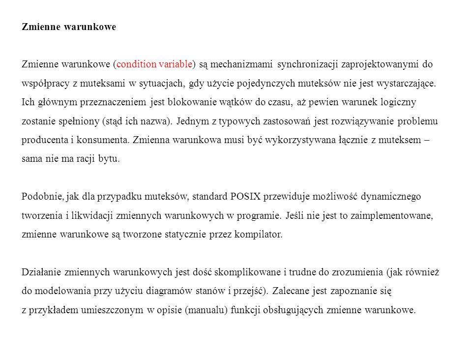 int pthread_cond_init (pthread_cond_t *zmienna, pthread_condattr_t *atrybuty); Zwraca: 0 w przypadku sukcesu niezerowy kod w przypadku błędu (jest to możliwe tylko wtedy, gdy zmienna jest tworzona dynamicznie, a nie statycznie przez kompilator) zmienna – zwracany wskaźnik na zainicjowaną zmienną atrybuty – wskaźnik na obiekt atrybutów Działanie: tworzy zmienną warunkową o danych atrybutach.