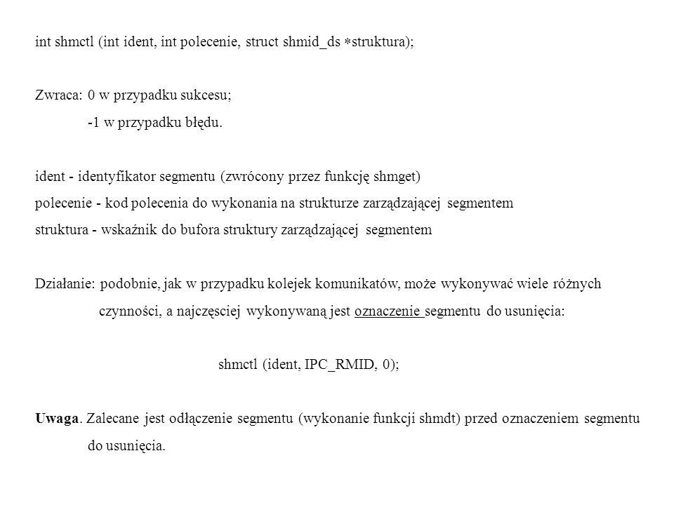 int shmctl (int ident, int polecenie, struct shmid_ds struktura); Zwraca: 0 w przypadku sukcesu; -1 w przypadku błędu. ident - identyfikator segmentu