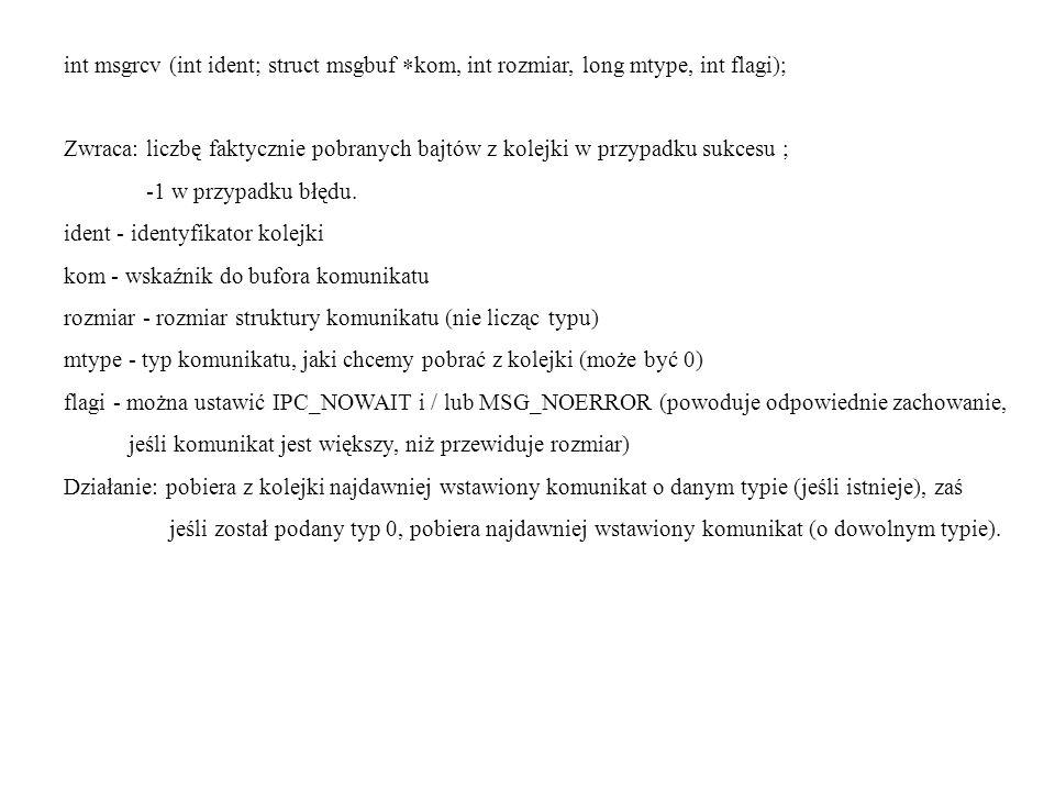 int msgrcv (int ident; struct msgbuf kom, int rozmiar, long mtype, int flagi); Zwraca: liczbę faktycznie pobranych bajtów z kolejki w przypadku sukces