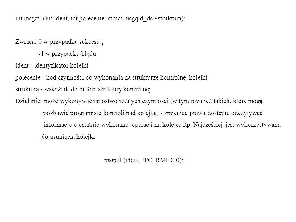 int msgctl (int ident, int polecenie, struct msgqid_ds struktura); Zwraca: 0 w przypadku sukcesu ; -1 w przypadku błędu. ident - identyfikator kolejki