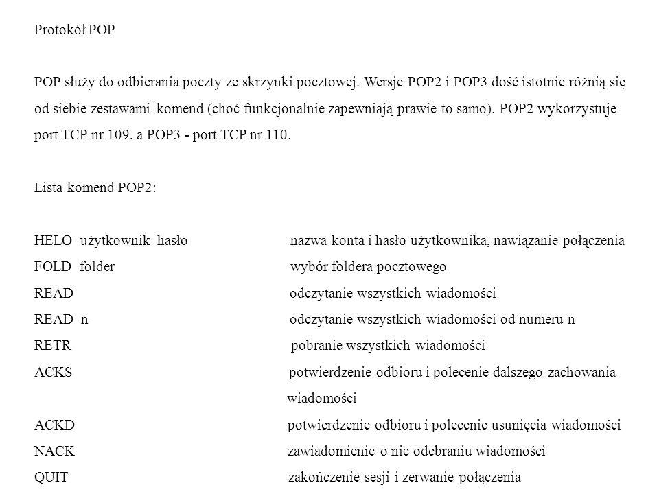 Protokół POP POP służy do odbierania poczty ze skrzynki pocztowej. Wersje POP2 i POP3 dość istotnie różnią się od siebie zestawami komend (choć funkcj