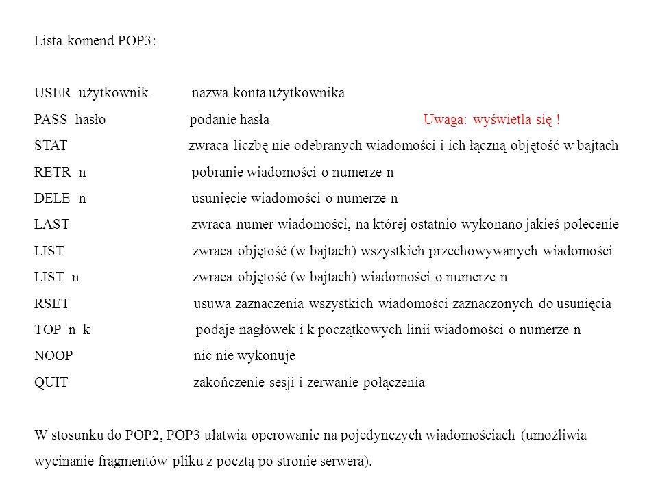 Lista komend POP3: USER użytkownik nazwa konta użytkownika PASS hasło podanie hasła Uwaga: wyświetla się ! STAT zwraca liczbę nie odebranych wiadomośc