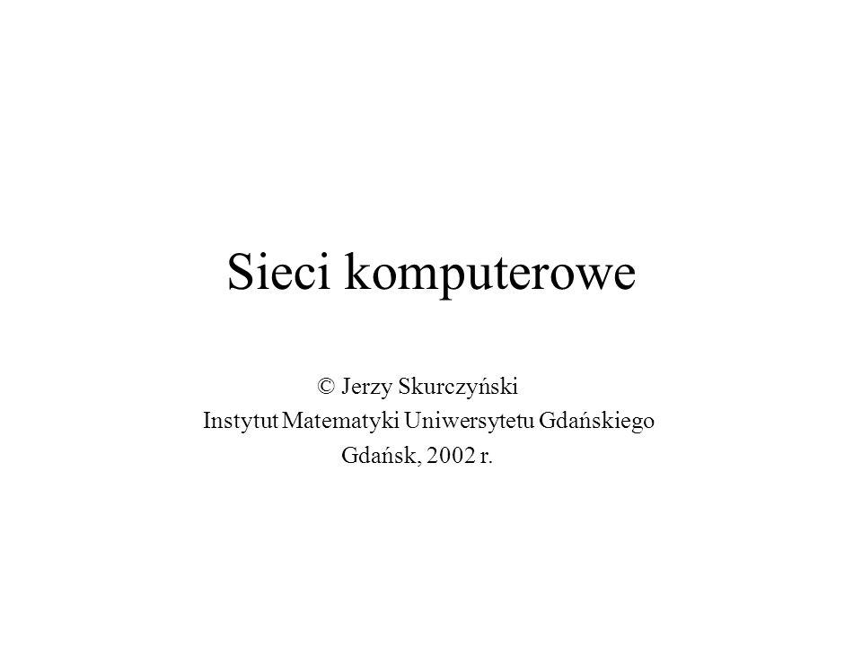 Sieci komputerowe © Jerzy Skurczyński Instytut Matematyki Uniwersytetu Gdańskiego Gdańsk, 2002 r.