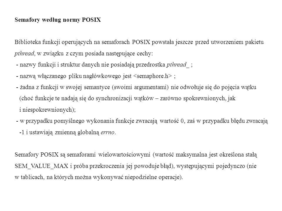 Semafory według normy POSIX Biblioteka funkcji operujących na semaforach POSIX powstała jeszcze przed utworzeniem pakietu pthread, w związku z czym po