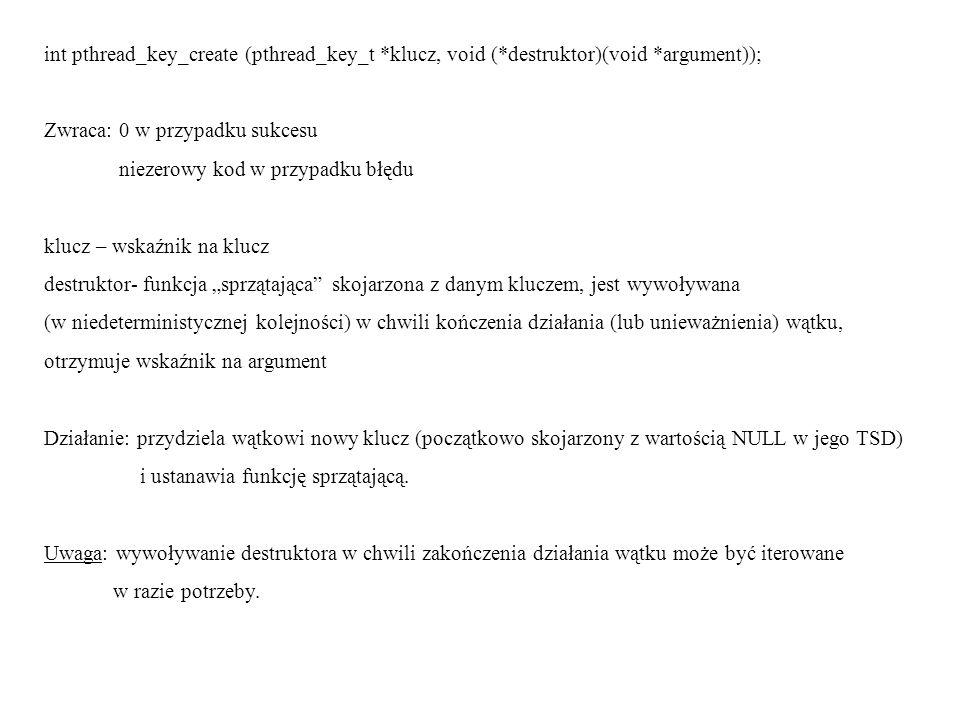 int pthread_key_create (pthread_key_t *klucz, void (*destruktor)(void *argument)); Zwraca: 0 w przypadku sukcesu niezerowy kod w przypadku błędu klucz