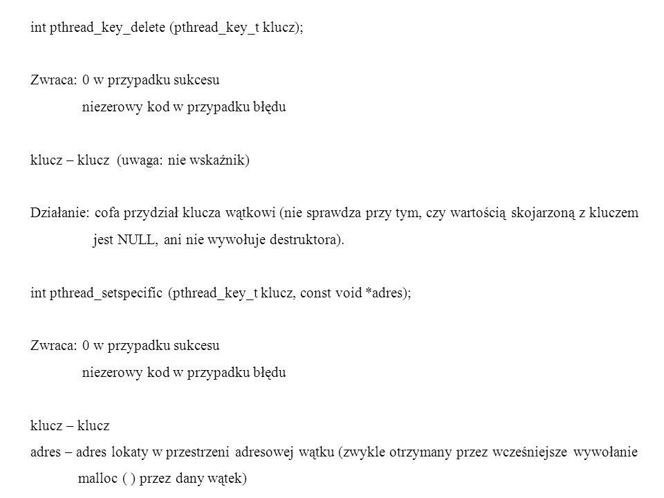 int pthread_key_delete (pthread_key_t klucz); Zwraca: 0 w przypadku sukcesu niezerowy kod w przypadku błędu klucz – klucz (uwaga: nie wskaźnik) Działa