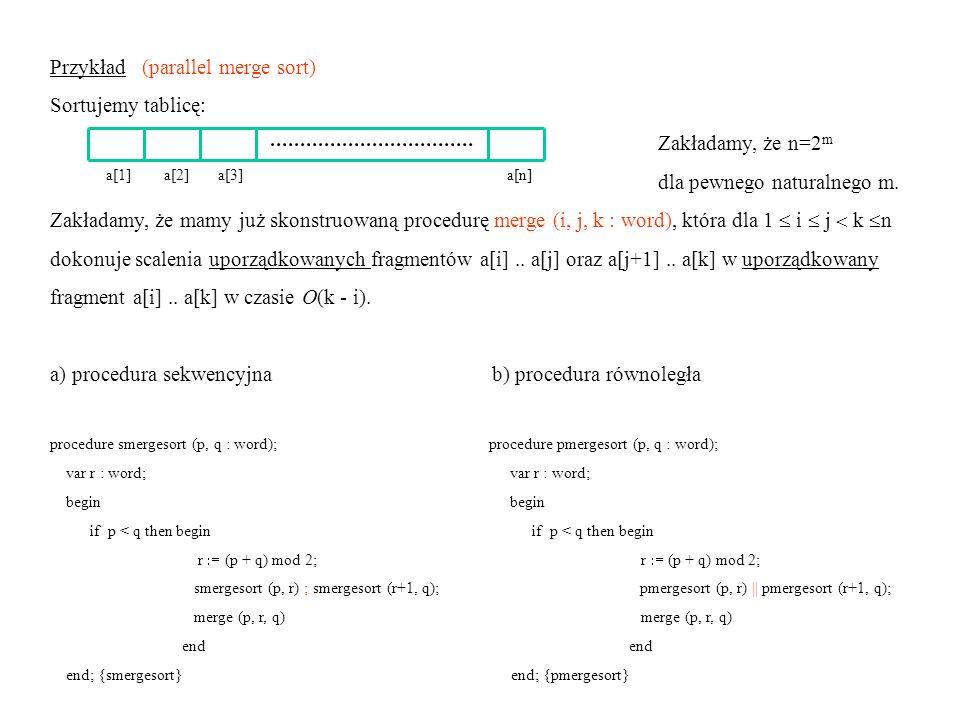 Złożoność czasowa procedury sekwencyjnej: T s (n) = 2 T s (n /2) + b n + c T s (n) = O(n log 2 n) potrzebny 1 procesor Złożoność czasowa procedury równoległej: T p (n) = T p (n /2) + b n + c T p (n) = O(n) potrzebne P(n) = O(n) procesorów Koszt procedury równoległej: C(n) = T p (n) P(n) tu C(n) = O(n 2 ) Praca procedury równoległej: Uwaga.