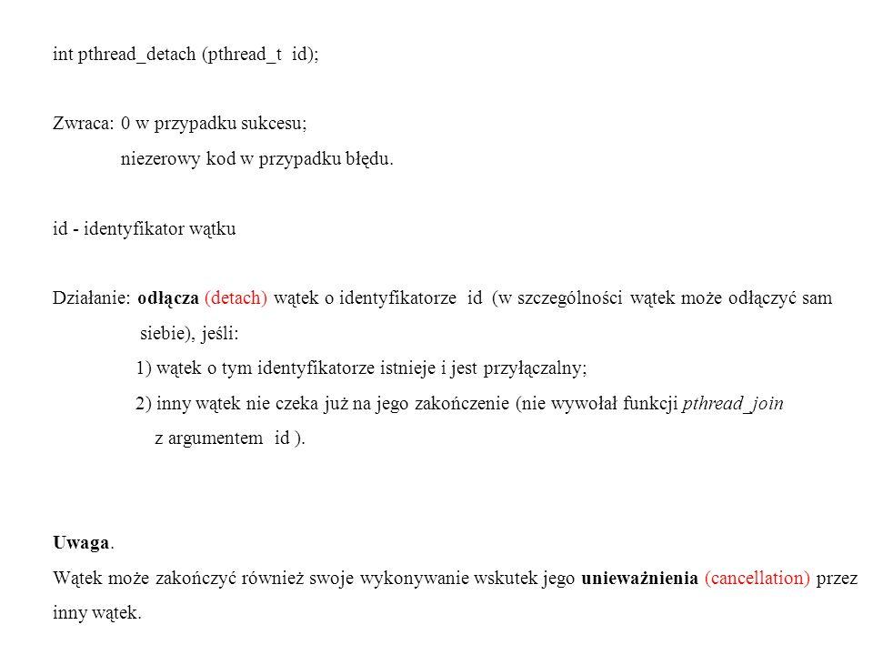 int pthread_detach (pthread_t id); Zwraca: 0 w przypadku sukcesu; niezerowy kod w przypadku błędu. id - identyfikator wątku Działanie: odłącza (detach
