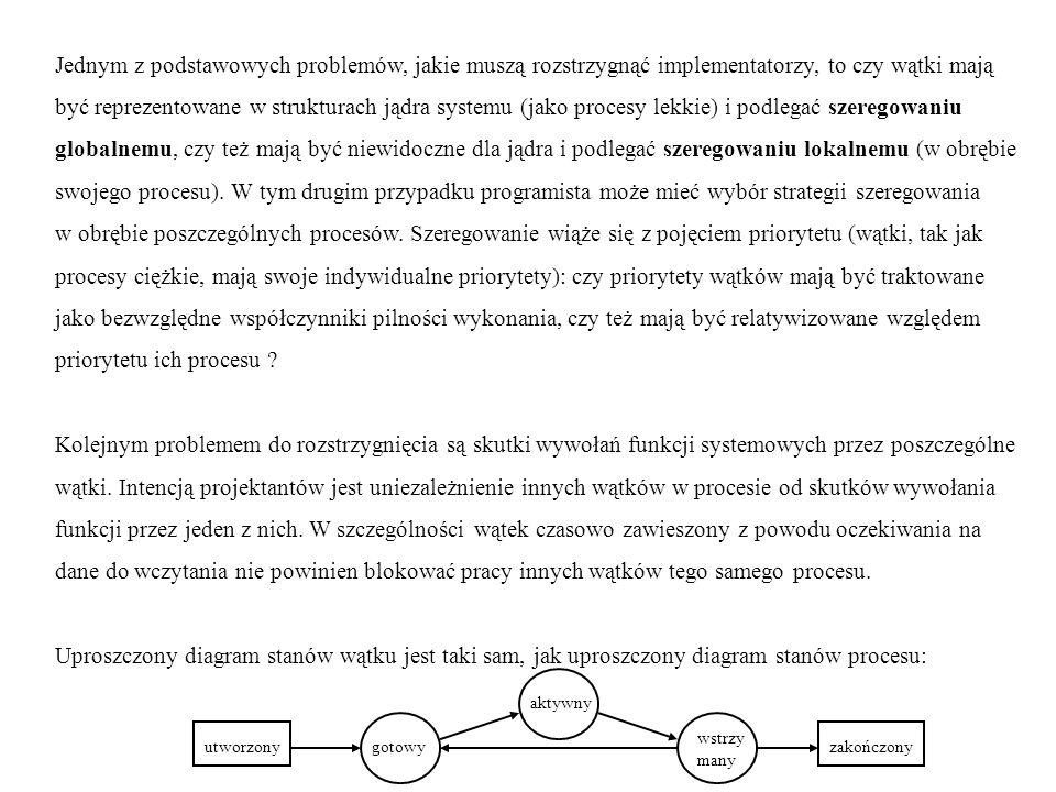 Model logiczny wątków (z punktu widzenia programisty): - nowopowstały (wskutek wykonania fork) proces ciężki ma dokładnie jeden wątek; - każdy wątek ma prawo utworzyć pewną liczbę innych wątków w obrębie tego samego procesu (w granicach przyznanych zasobów systemowych); - wątek prywatnie posiada niewiele atrybutów i niewiele ich może przekazać w dziedzictwie (maska sygnałów, priorytet,...); - utworzone wątki są równoprawne (rodzeństwo) i nie przechowują informacji o swoim pokre- wieństwie (na przykład relacji przodek - potomek); - utworzony wątek może być w dwóch stanach (uwaga: to jest klasyfikacja niezależna od wyżej przedstawionych stanów wyróżnionych ze względu na szeregowanie wykonania): przyłączalny (joinable) lub odłączony (detached); wątek odłączony nie może się stać z powrotem przyłączalny; utworzony przyłączalny odłączony zakończony