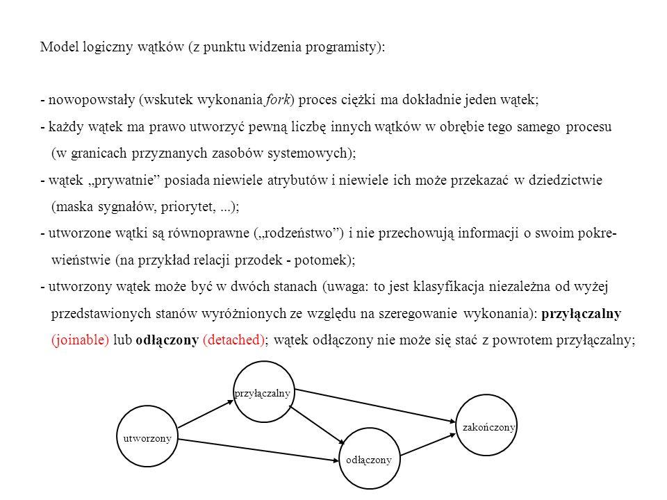 - to, że wątek jest przyłączalny, oznacza w praktyce, że inny wątek (w tym samym procesie ciężkim) może zsynchronizować się z jego zakończeniem - wcielić (join) ten wątek; - wątki mogą reagować na sygnały indywidualnie (szczególnie, jeśli to one same spowodowały zaistnienie sytuacji wyjątkowej generującej sygnał); niektóre sygnały dotyczą jednak całych procesów wielowątkowych (w szczególności kill -9); - wcielenie jednego wątku przez drugi jest najbardziej elementarnym sposobem ich synchronizacji, ale istnieją też bardziej zaawansowane narzędzia - muteksy (mutex - mutual exclusion), będące bardzo uproszczoną realizacją semaforów binarnych (o odwrotnej interpretacji stanów: 0 - muteks otwarty; wartość niezerowa - muteks zamknięty).
