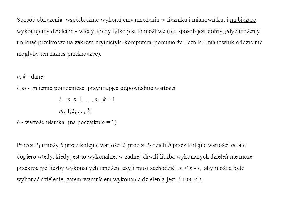 { n, k : dane } l : n ; m : 1 ; b : 1 ; while l n - k do while m k do begin begin P 1 : b : b l ; || P 2 : await ( l + m ) n ; l : l - 1 b : b div m ; end ; m : m + 1 end; { b : wynik } Założenia: 1) zmienne n, k, b umieszczone są w pamięci wspólnej i oba procesy używają dla nich takich samych nazw; 2) sprawdzenia warunków oraz instrukcje podstawienia wykonywane są niepodzielnie.