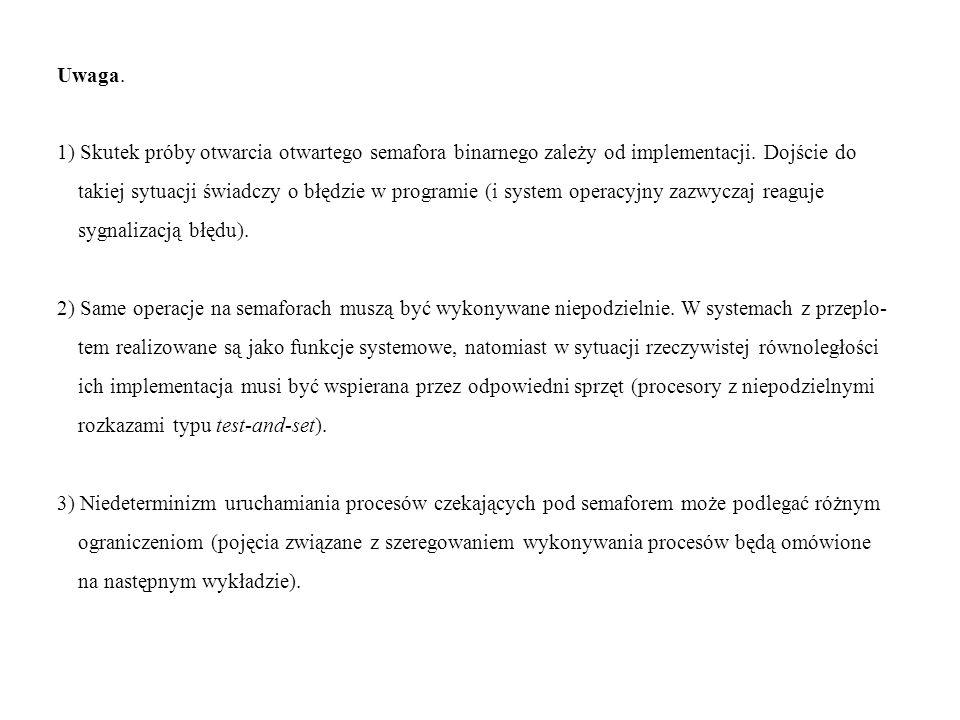 Uwaga. 1) Skutek próby otwarcia otwartego semafora binarnego zależy od implementacji. Dojście do takiej sytuacji świadczy o błędzie w programie (i sys