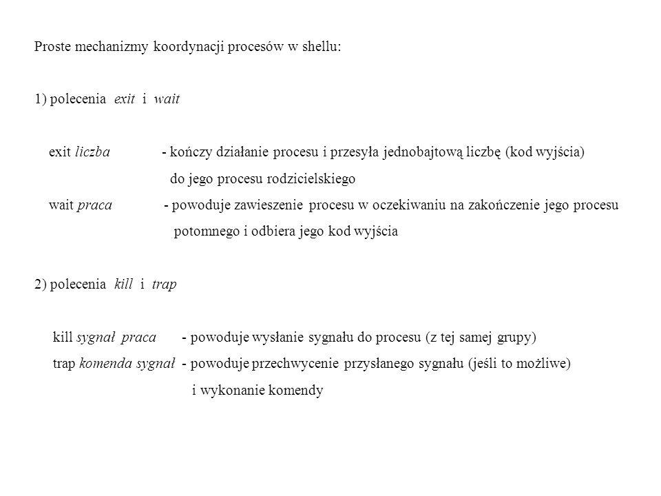 Proste mechanizmy koordynacji procesów w shellu: 1) polecenia exit i wait exit liczba - kończy działanie procesu i przesyła jednobajtową liczbę (kod w