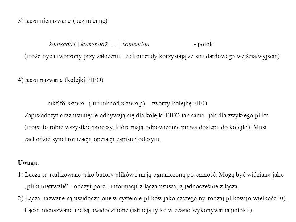 3) łącza nienazwane (bezimienne) komenda1 | komenda2 |... | komendan - potok (może być utworzony przy założeniu, że komendy korzystają ze standardoweg