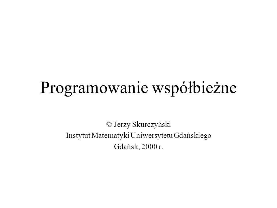 Programowanie współbieżne © Jerzy Skurczyński Instytut Matematyki Uniwersytetu Gdańskiego Gdańsk, 2000 r.