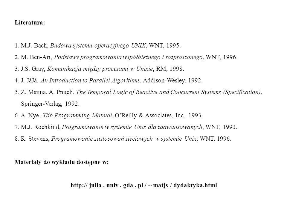Literatura: 1. M.J. Bach, Budowa systemu operacyjnego UNIX, WNT, 1995. 2. M. Ben-Ari, Podstawy programowania współbieżnego i rozproszonego, WNT, 1996.