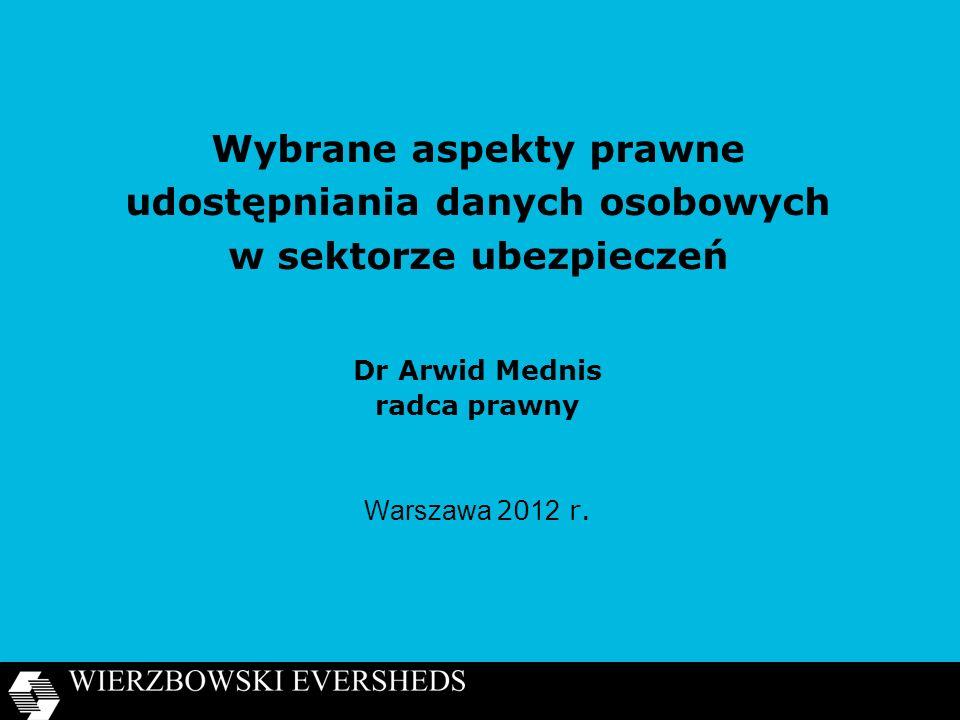 Wybrane aspekty prawne udostępniania danych osobowych w sektorze ubezpieczeń Dr Arwid Mednis radca prawny Warszawa 20 12 r.