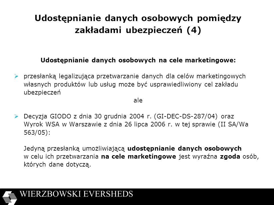 Udostępnianie danych osobowych pomiędzy zakładami ubezpieczeń (4) Udostępnianie danych osobowych na cele marketingowe: przesłanką legalizująca przetwarzanie danych dla celów marketingowych własnych produktów lub usług może być usprawiedliwiony cel zakładu ubezpieczeń ale Decyzja GIODO z dnia 30 grudnia 2004 r.
