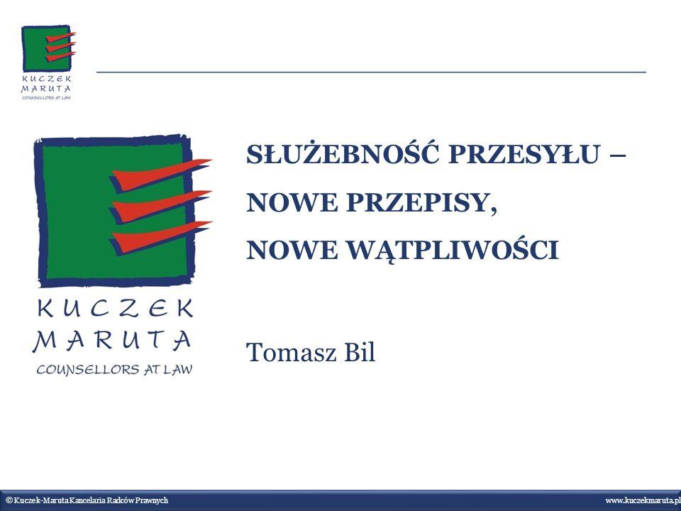 SŁUŻEBNOŚĆ PRZESYŁU – NOWE PRZEPISY, NOWE WĄTPLIWOŚCI Tomasz Bil www.kuczekmaruta.pl © Kuczek-Maruta Kancelaria Radców Prawnych www.kuczekmaruta.pl