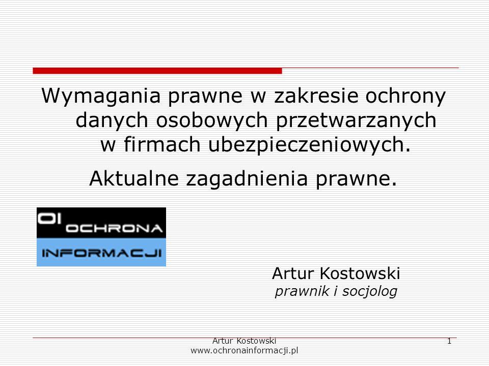 Artur Kostowski www.ochronainformacji.pl 1 Wymagania prawne w zakresie ochrony danych osobowych przetwarzanych w firmach ubezpieczeniowych. Aktualne z