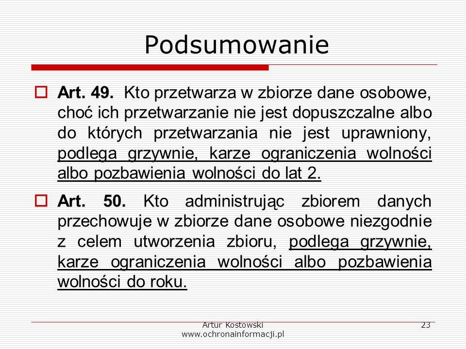 Artur Kostowski www.ochronainformacji.pl 23 Podsumowanie Art. 49. Kto przetwarza w zbiorze dane osobowe, choć ich przetwarzanie nie jest dopuszczalne