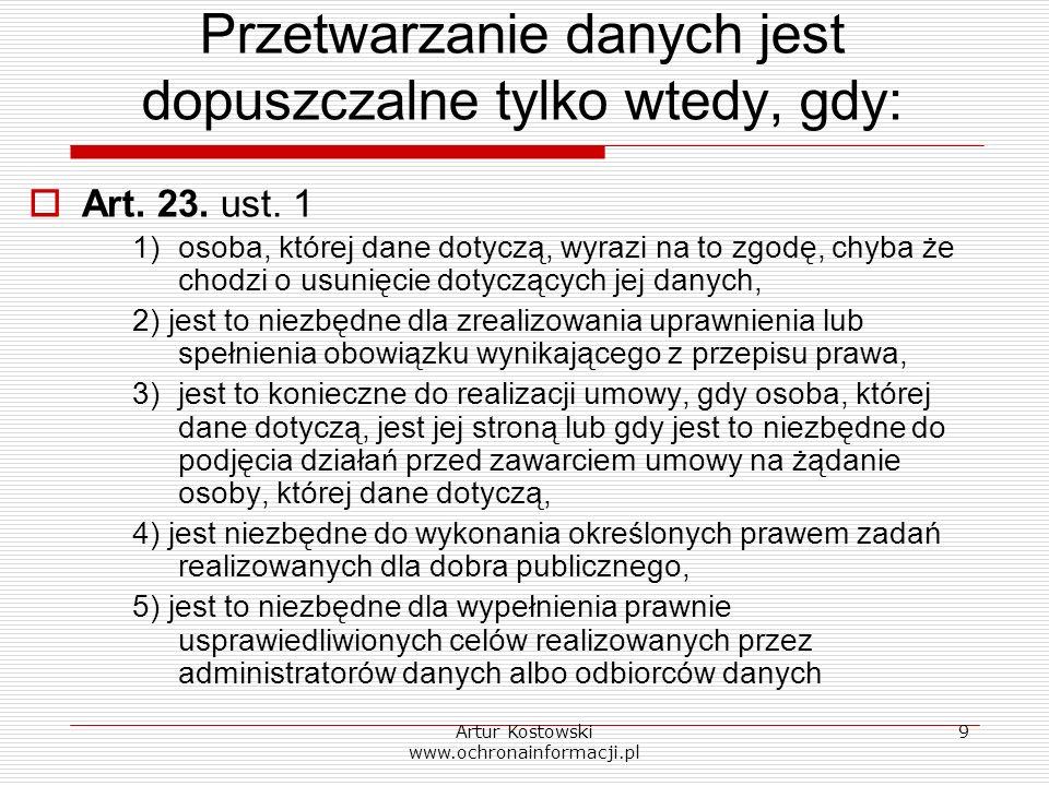 Artur Kostowski www.ochronainformacji.pl 9 Przetwarzanie danych jest dopuszczalne tylko wtedy, gdy: Art. 23. ust. 1 1)osoba, której dane dotyczą, wyra