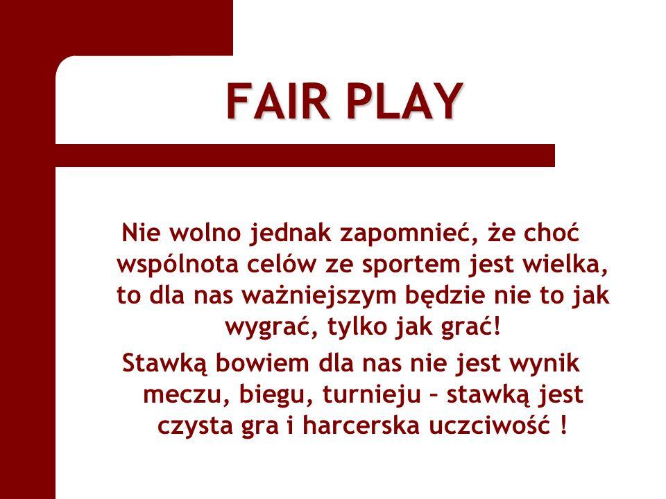 FAIR PLAY Nie wolno jednak zapomnieć, że choć wspólnota celów ze sportem jest wielka, to dla nas ważniejszym będzie nie to jak wygrać, tylko jak grać!