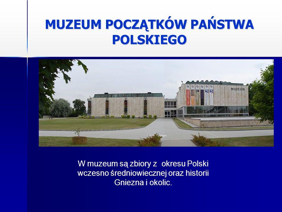 MUZEUM POCZĄTKÓW PAŃSTWA POLSKIEGO W muzeum są zbiory z okresu Polski wczesno średniowiecznej oraz historii Gniezna i okolic.