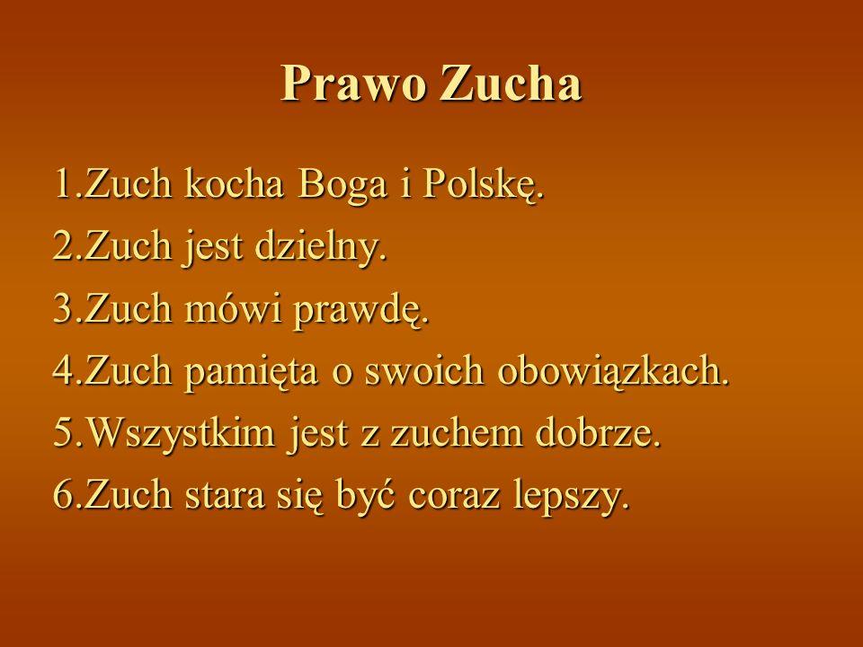 Prawo Zucha 1.Zuch kocha Boga i Polskę. 2.Zuch jest dzielny. 3.Zuch mówi prawdę. 4.Zuch pamięta o swoich obowiązkach. 5.Wszystkim jest z zuchem dobrze