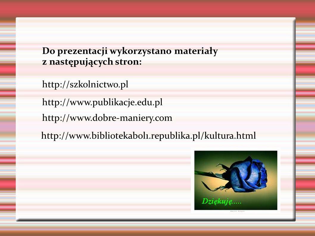 http://www.dobre-maniery.com/ http://szkolnictwo.pl http://www.publikacje.edu.pl http://www.bibliotekabol1.republika.pl/kultura.html Do prezentacji wy