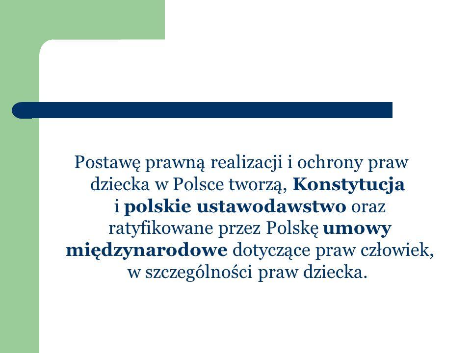 Postawę prawną realizacji i ochrony praw dziecka w Polsce tworzą, Konstytucja i polskie ustawodawstwo oraz ratyfikowane przez Polskę umowy międzynarod