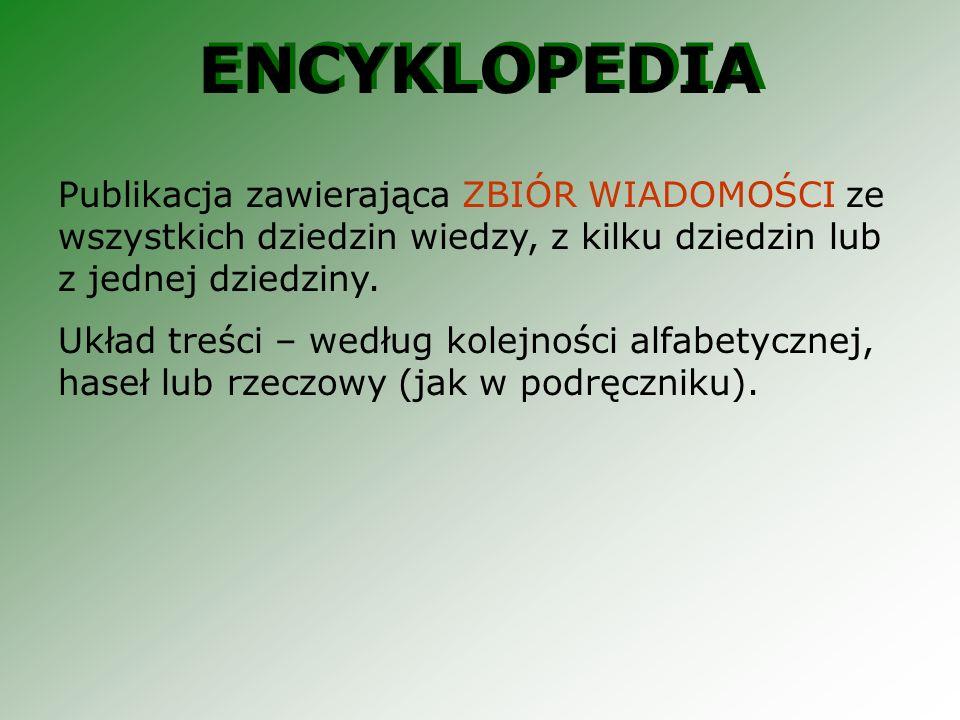 ENCYKLOPEDIA Publikacja zawierająca ZBIÓR WIADOMOŚCI ze wszystkich dziedzin wiedzy, z kilku dziedzin lub z jednej dziedziny. Układ treści – według kol